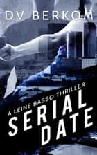 Serial Date: A Leine Basso Thriller ebook by D.V. Berkom