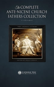 The Complete Ante-Nicene Church Fathers Collection [9 Volumes] ebook by The Church Fathers,Philip Schaff,Catholic Way Publishing