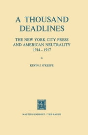 A Thousand Deadlines: The New York City Press and American Neutrality, 1914–17 ebook by K.J. O'Keefe