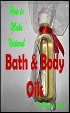 How to Make Natural Bath and Body Oils ebook by Miriam Kinai