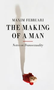 The Making of a Man - Notes on Transsexuality ebook by Maxim Februari,Andy Brown