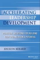 Accelerating Leadership Development - Practical Solutions for Building Your Organization's Potential ebook by Jocelyn Berard