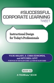 #SUCCESSFUL CORPORATE LEARNING tweet Book03 - Instructional Design for Todays Professionals ebook by Vicki Halsey,S. Chris Edmonds,Mitchell Levy