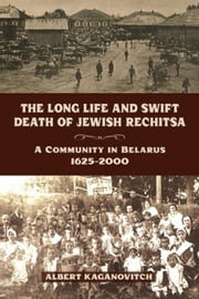 The Long Life and Swift Death of Jewish Rechitsa: A Community in Belarus, 1625-2000 ebook by Kaganovitch, Albert