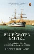 Blue-Water Empire - The British in the Mediterranean since 1800 ebook by Robert Holland