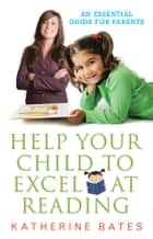 Help Your Child Excel at Reading: An Essential Guide for Parents - An Essential Guide for Parents ebook by Katherine Bates