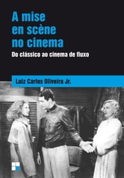 Mise en scène no cinema (A) - Do clássico ao cinema de fluxo ebook by Luiz Carlos Oliveira Júnior