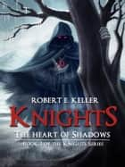 Knights: The Heart of Shadows ebook by Robert E. Keller