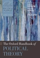 The Oxford Handbook of Political Theory ebook by John S Dryzek, Bonnie Honig, Anne Phillips