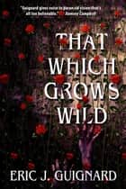 That Which Grows Wild ebook by Eric J. Guignard