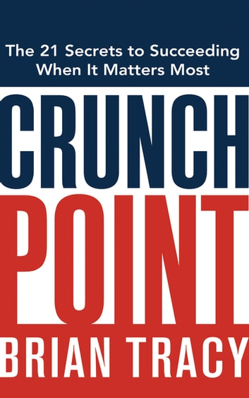 Crunch Point - The Secret to Succeeding When It Matters Most ebook by Brian Tracy
