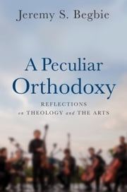 A Peculiar Orthodoxy - Reflections on Theology and the Arts ebook by Jeremy S. Begbie