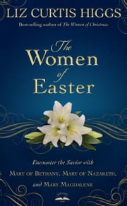 The Women of Easter - Encounter the Savior with Mary of Bethany, Mary of Nazareth, and Mary Magdalene ebook by Liz Curtis Higgs