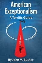 American Exceptionalism: A Terrific Guide ebook by John M. Busher