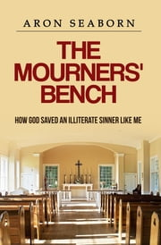 The Mourners' Bench: How God Saved An Illiterate Sinner Like Me ebook by Melanie P Calloway,Rory  T Edwards,Aron Seaborn