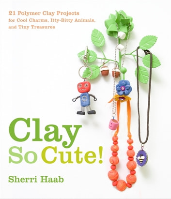 Clay So Cute - 21 Polymer Clay Projects for Cool Charms, Itty-Bitty Animals, and Tiny Treasures ebook by Sherri Haab