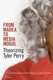 From Madea to Media Mogul - Theorizing Tyler Perry ebook by TreaAndrea M. Russworm, Samantha N. Sheppard, Karen M. Bowdre,...