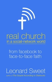 Real Church in a Social Network World - From Facebook to Face-to-Face Faith ebook by Leonard Sweet