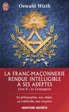 La Franc-maçonnerie rendue intelligible à ses adeptes (Livre 2) - Le Compagnon eBook by Oswald Wirth, Ahmed Djouder