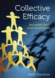 Collective Efficacy - How Educators' Beliefs Impact Student Learning ebook by Jenni Anne Marie Donohoo
