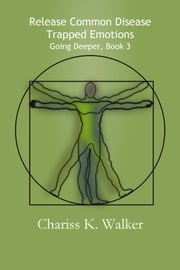 Release Common Disease Trapped Emotions (Going Deeper, Book 3) ebook by Chariss K. Walker