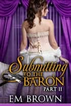 Submitting to the Baron, Part II ebook by Em Brown