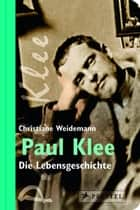 Paul Klee - Die Lebensgeschichte ebook by Christiane Weidemann