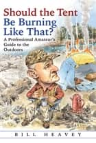 Should the Tent Be Burning Like That? - A Professional Amateur's Guide to the Outdoors ebook by Bill Heavey