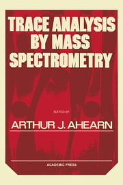 Trace Analysis By Mass Spectrometry ebook by Ahearn, Arthur J.