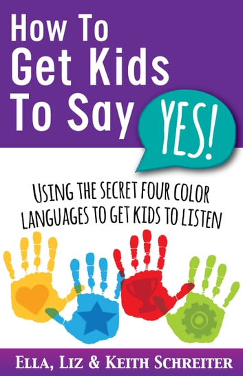 How To Get Kids To Say Yes! - Using the Secret Four Color Languages to Get Kids to Listen ebook by Ella Schreiter,Liz Schreiter,Keith Schreiter