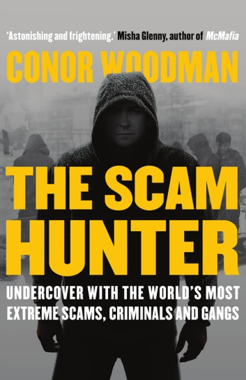 The Scam Hunter - Undercover with the World's Most Extreme Scams, Criminals and Gangs ebook by Conor Woodman