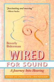 Wired For Sound: A Journey Into Hearing, Revised And Updated, With A New Postscript ebook by Beverly Biderman
