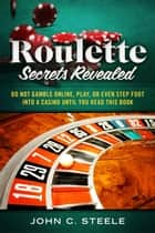 Roulette Secrets Revealed - Do Not Gamble Online, Play, Or Even Step Foot Into A Casino Until You Read This Book ebook by John C. Steele
