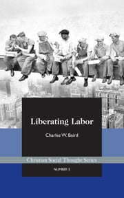 Liberating Labor: A Christian Economist's Case for Voluntary Unionism ebook by Charles Baird