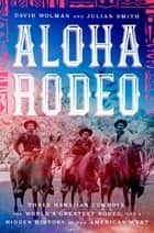 Aloha Rodeo - Three Hawaiian Cowboys, the World's Greatest Rodeo, and a Hidden History of the American West eBook by David Wolman, Julian Smith