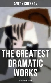 The Greatest Dramatic Works of Anton Chekhov: 12 Plays in One Edition - Including On the High Road, Swan Song, Ivanoff, The Anniversary, The Proposal, The Wedding, The Bear, The Seagull, A Reluctant Hero, Uncle Vanya, The Three Sisters and The Cherry Orchard ebook by Anton Chekhov, Julius West, Julian Hawthorne,...