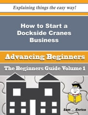 How to Start a Dockside Cranes Business (Beginners Guide) ebook by Roslyn Plunkett,Sam Enrico