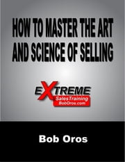 How to Master the Art and Science of Selling ebook by Bob Oros