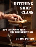 Ditching Shop Class: How Educators Feed the Achievement Gap ebook by Joe Petito