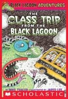 The Class Trip from the Black Lagoon (Black Lagoon Adventures #1) ebook by Mike Thaler, Jared Lee