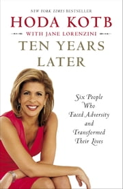 Ten Years Later - Six People Who Faced Adversity and Transformed Their Lives ebook by Hoda Kotb