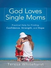 God Loves Single Moms - Practical Help for Finding Confidence, Strength, and Hope ebook by Teresa Whitehurst