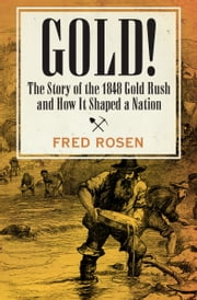 Gold! - The Story of the 1848 Gold Rush and How It Shaped a Nation ebook by Fred Rosen