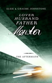 Lover, Husband, Father, Monster: Book 3, The Aftermath ebook by Elsie Johnstone,Graeme Johnstone