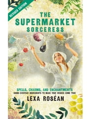 The Supermarket Sorceress - Spells, Charms, and Enchantments Using Everyday Ingredients to Make Your Wishes Come True ebook by Lexa Roséan