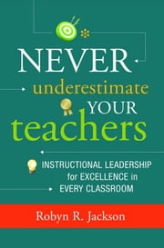 Never Underestimate Your Teachers: Instructional Leadership for Excellence in Every Classroom ebook by Jackson, Robyn R.
