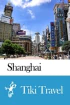 Shanghai (China) Travel Guide - Tiki Travel ebook by Tiki Travel