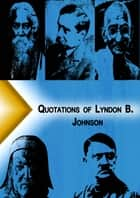 Qoutations of Lyndon B. Johnson ebook by Quotation Classics
