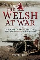 The Welsh at War - Through Mud to Victory: Third Ypres and the 1918 Offensives ebook by Steven John