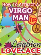 How To Attract A Virgo Man - The Astrology for Lovers Guide to Understanding Virgo Men, Horoscope Compatibility Tips and Much More ebook by Leighton Lovelace